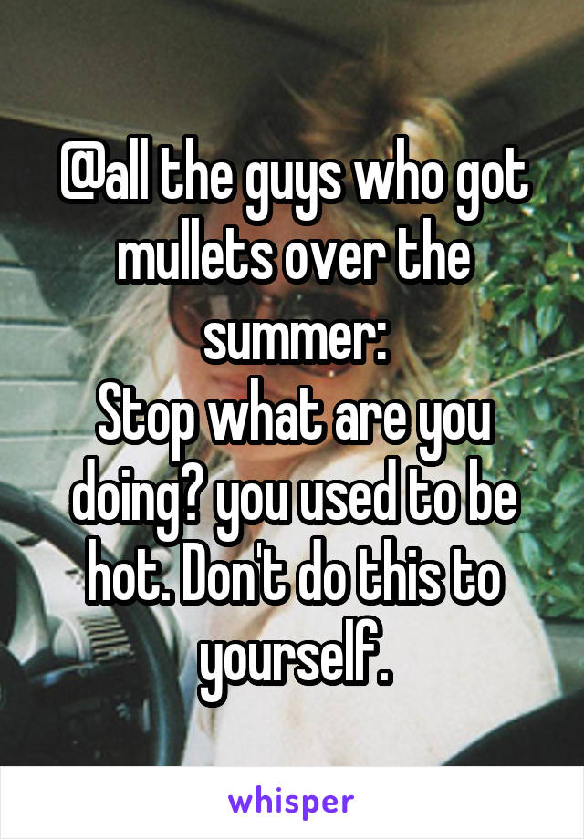 @all the guys who got mullets over the summer: Stop what are you doing? you used to be hot. Don't do this to yourself.