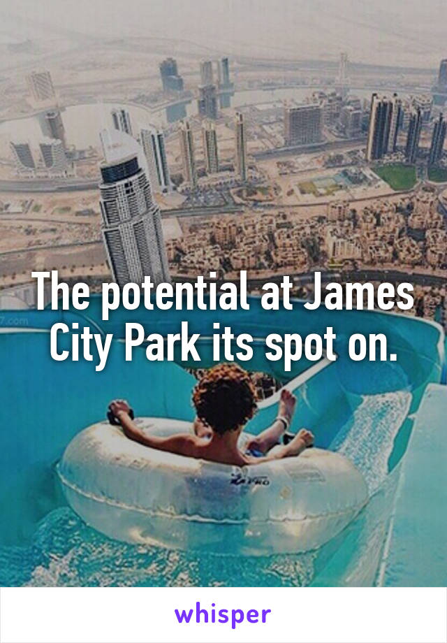 The potential at James City Park its spot on.