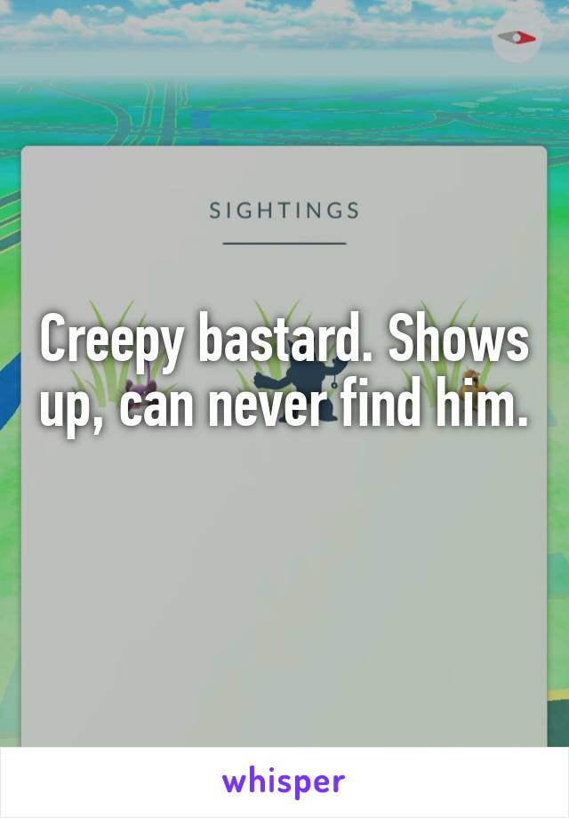 Creepy bastard. Shows up, can never find him.