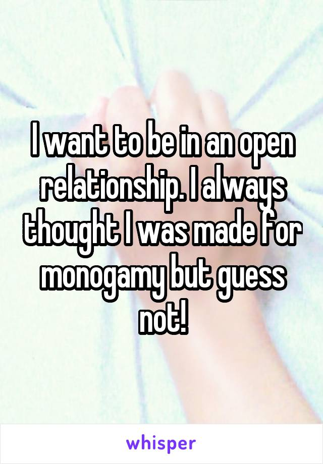 I want to be in an open relationship. I always thought I was made for monogamy but guess not!