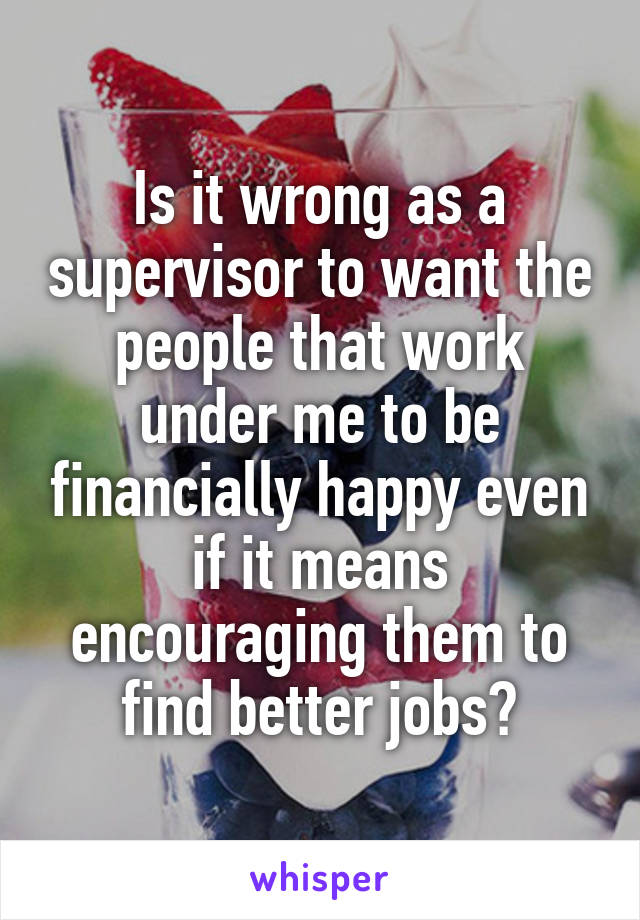 Is it wrong as a supervisor to want the people that work under me to be financially happy even if it means encouraging them to find better jobs?