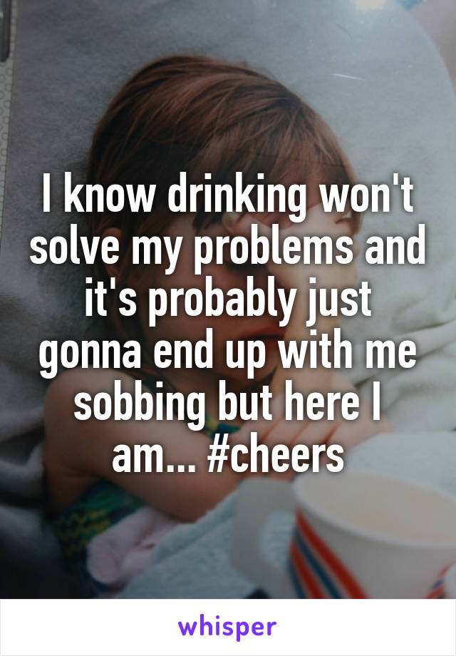 I know drinking won't solve my problems and it's probably just gonna end up with me sobbing but here I am... #cheers