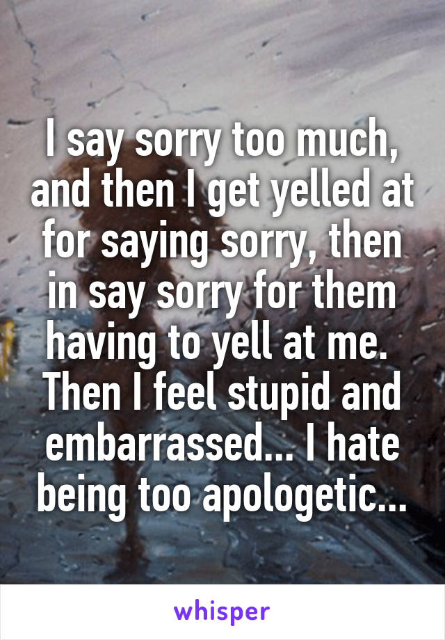 I say sorry too much, and then I get yelled at for saying sorry, then in say sorry for them having to yell at me.  Then I feel stupid and embarrassed... I hate being too apologetic...
