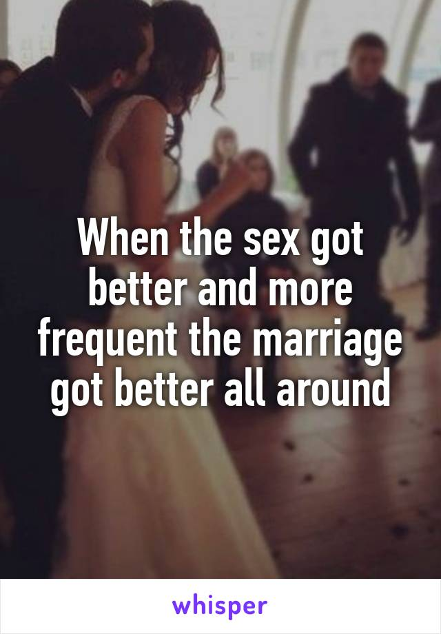 When the sex got better and more frequent the marriage got better all around