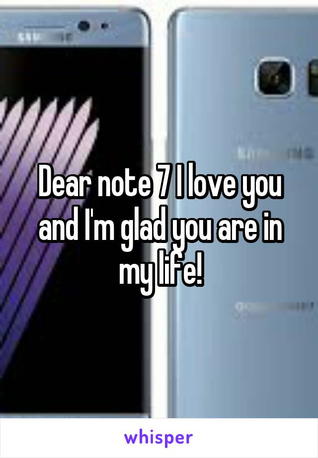 Dear note 7 I love you and I'm glad you are in my life!