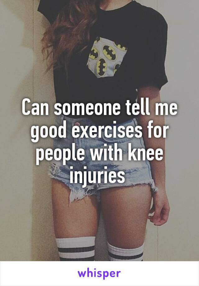 Can someone tell me good exercises for people with knee injuries