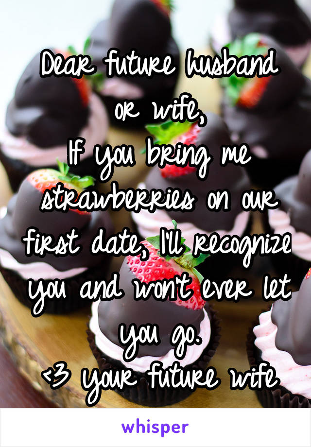 Dear future husband or wife, If you bring me strawberries on our first date, I'll recognize you and won't ever let you go. <3 your future wife