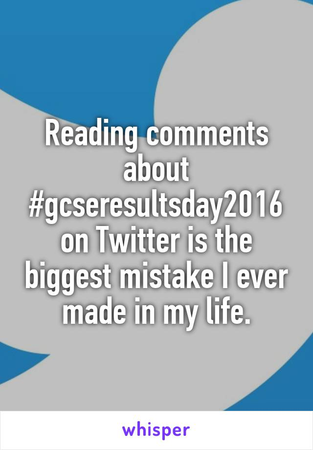 Reading comments about #gcseresultsday2016 on Twitter is the biggest mistake I ever made in my life.