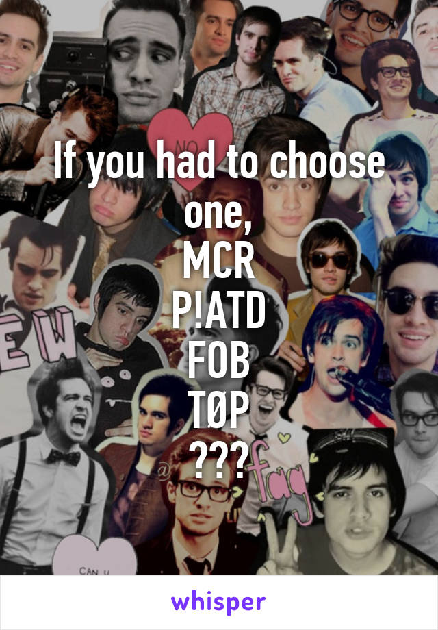If you had to choose one, MCR P!ATD FOB TØP ???