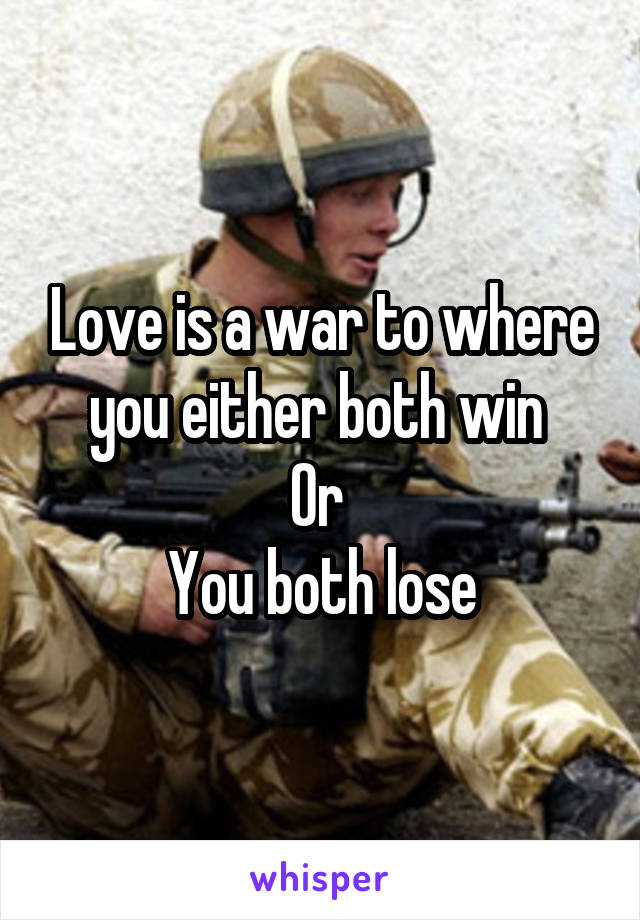 Love is a war to where you either both win  Or  You both lose