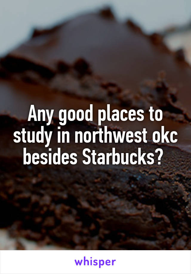 Any good places to study in northwest okc besides Starbucks?