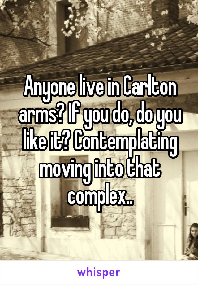 Anyone live in Carlton arms? If you do, do you like it? Contemplating moving into that complex..