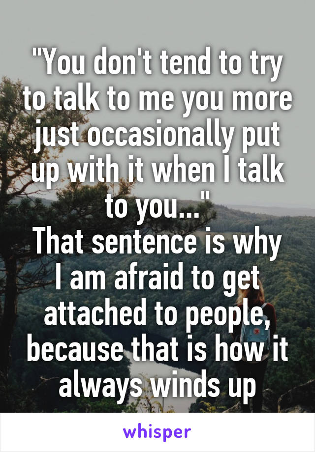 """You don't tend to try to talk to me you more just occasionally put up with it when I talk to you..."" That sentence is why I am afraid to get attached to people, because that is how it always winds up"