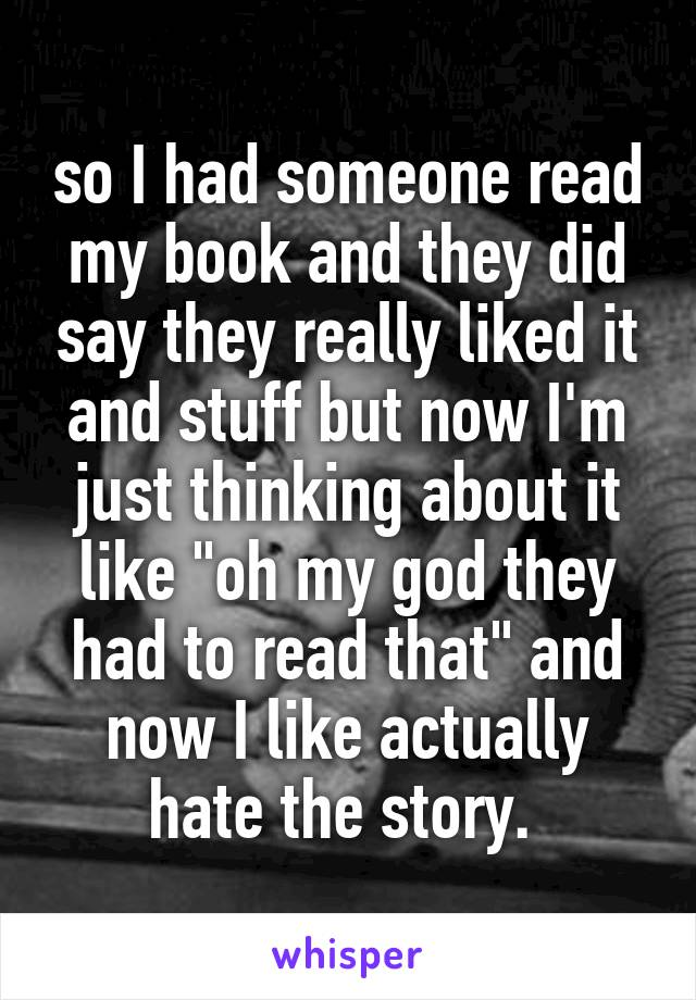 """so I had someone read my book and they did say they really liked it and stuff but now I'm just thinking about it like """"oh my god they had to read that"""" and now I like actually hate the story."""