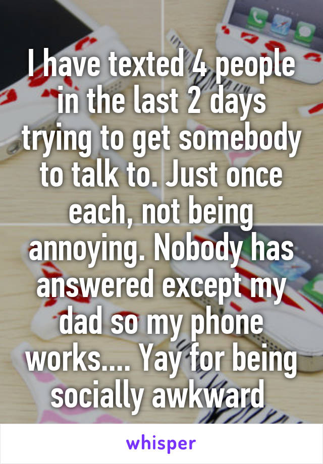 I have texted 4 people in the last 2 days trying to get somebody to talk to. Just once each, not being annoying. Nobody has answered except my dad so my phone works.... Yay for being socially awkward