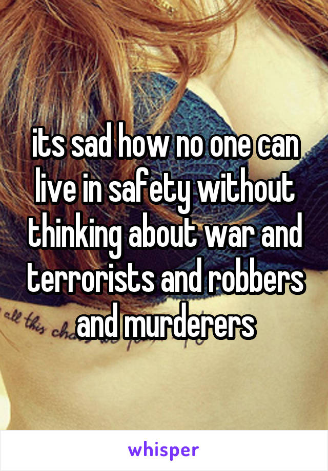 its sad how no one can live in safety without thinking about war and terrorists and robbers and murderers