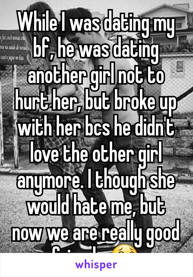 While I was dating my bf, he was dating another girl not to hurt her, but broke up with her bcs he didn't love the other girl anymore. I though she would hate me, but now we are really good friends 😂