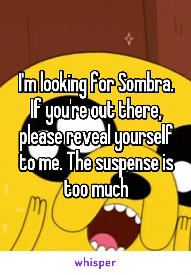 I'm looking for Sombra. If you're out there, please reveal yourself to me. The suspense is too much