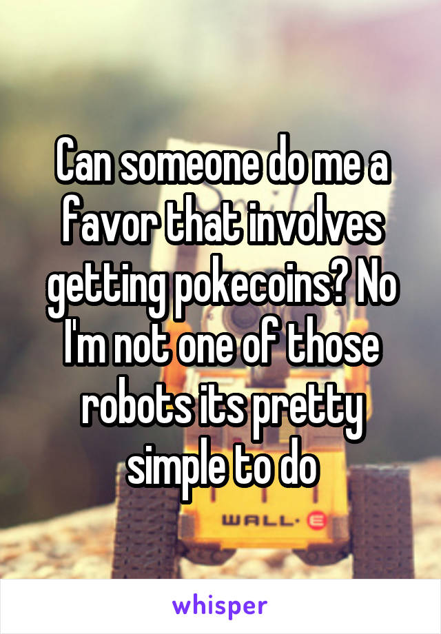 Can someone do me a favor that involves getting pokecoins? No I'm not one of those robots its pretty simple to do