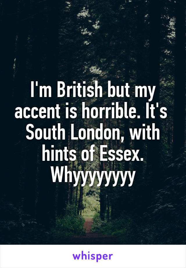 I'm British but my accent is horrible. It's  South London, with hints of Essex. Whyyyyyyyy
