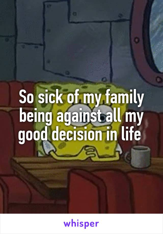 So sick of my family being against all my good decision in life