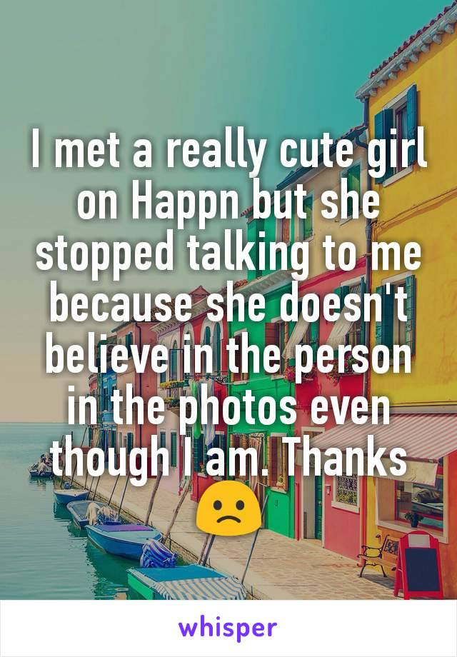 I met a really cute girl on Happn but she stopped talking to me because she doesn't believe in the person in the photos even though I am. Thanks 🙁