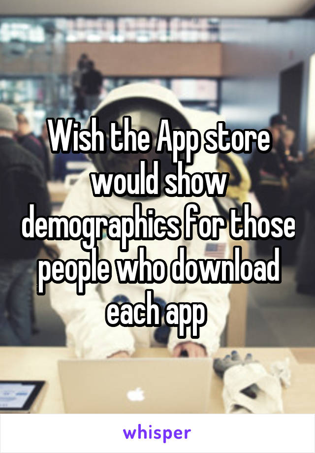 Wish the App store would show demographics for those people who download each app