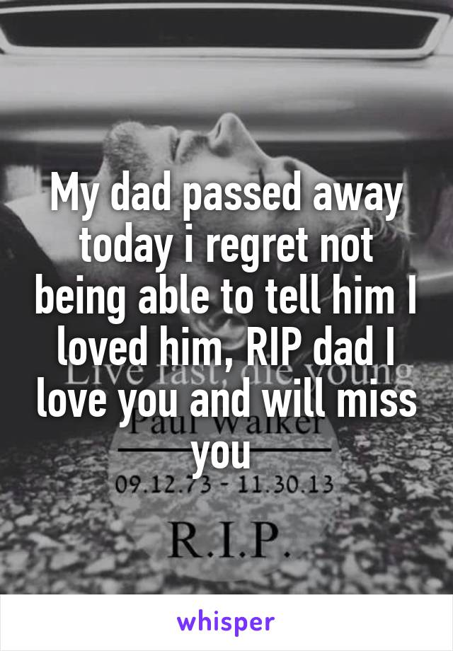 My dad passed away today i regret not being able to tell him I loved him, RIP dad I love you and will miss you