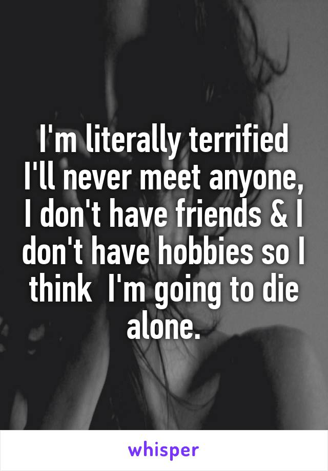 I'm literally terrified I'll never meet anyone, I don't have friends & I don't have hobbies so I think  I'm going to die alone.
