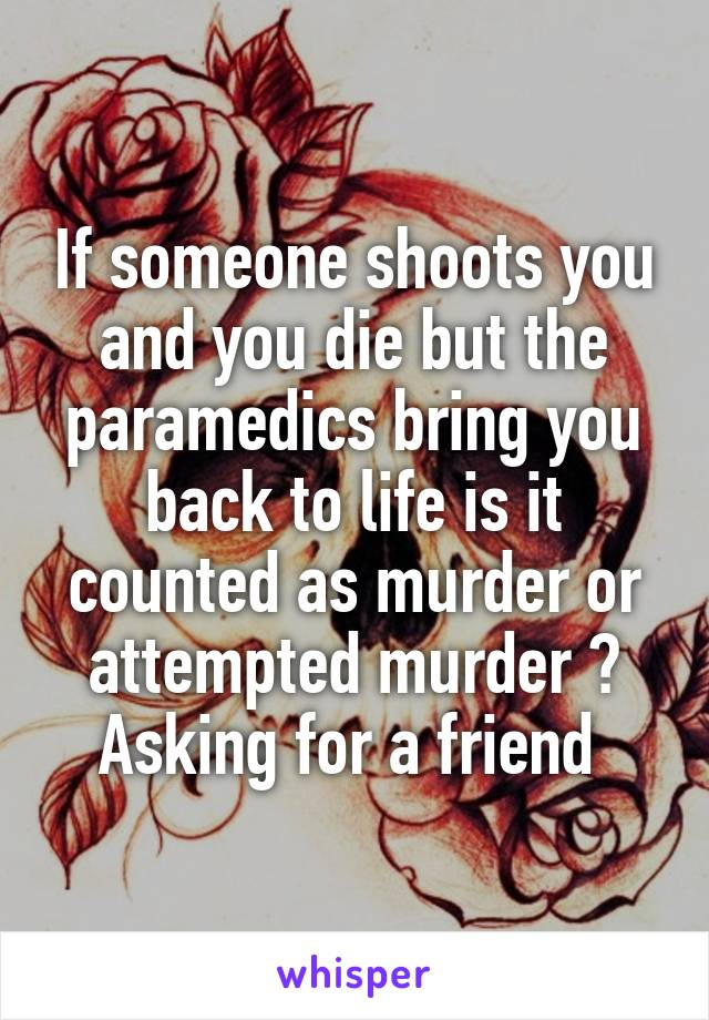 If someone shoots you and you die but the paramedics bring you back to life is it counted as murder or attempted murder ? Asking for a friend