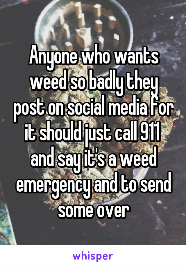 Anyone who wants weed so badly they post on social media for it should just call 911  and say it's a weed emergency and to send some over