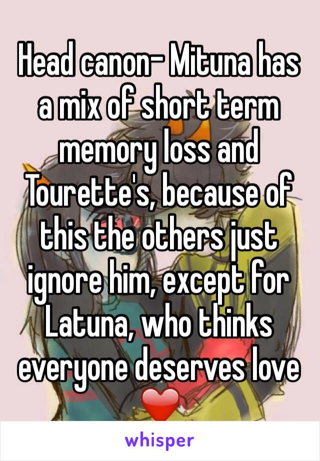 Head canon- Mituna has a mix of short term memory loss and Tourette's, because of this the others just ignore him, except for Latuna, who thinks everyone deserves love ❤️