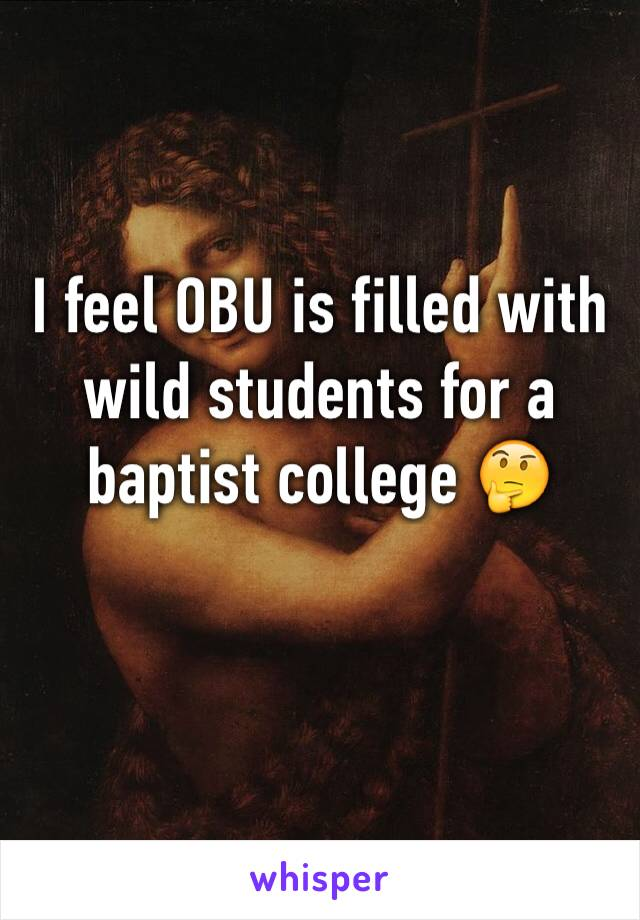 I feel OBU is filled with wild students for a baptist college 🤔