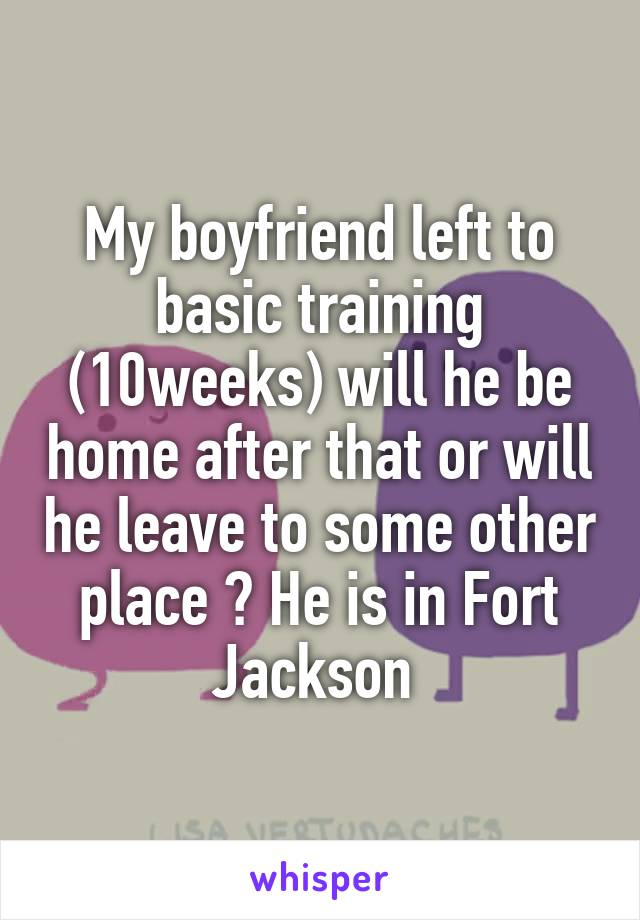 My boyfriend left to basic training (10weeks) will he be home after that or will he leave to some other place ? He is in Fort Jackson