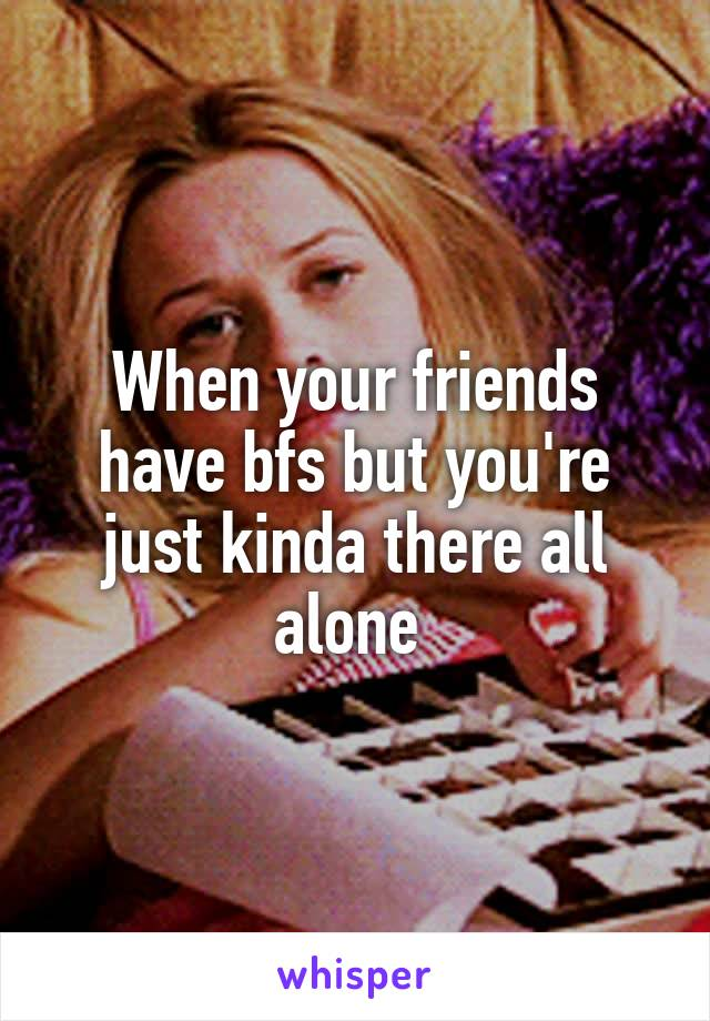 When your friends have bfs but you're just kinda there all alone