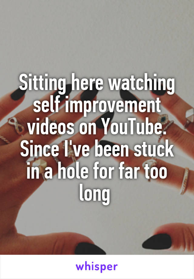 Sitting here watching self improvement videos on YouTube. Since I've been stuck in a hole for far too long