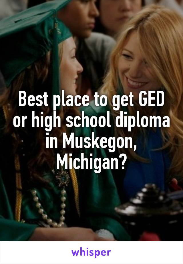 Best place to get GED or high school diploma in Muskegon, Michigan?