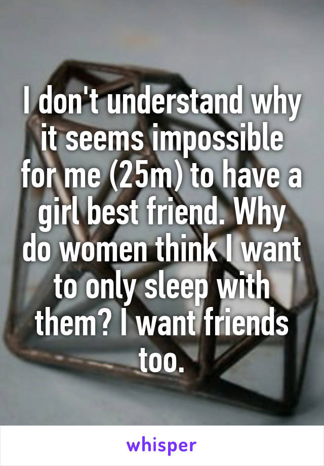 I don't understand why it seems impossible for me (25m) to have a girl best friend. Why do women think I want to only sleep with them? I want friends too.