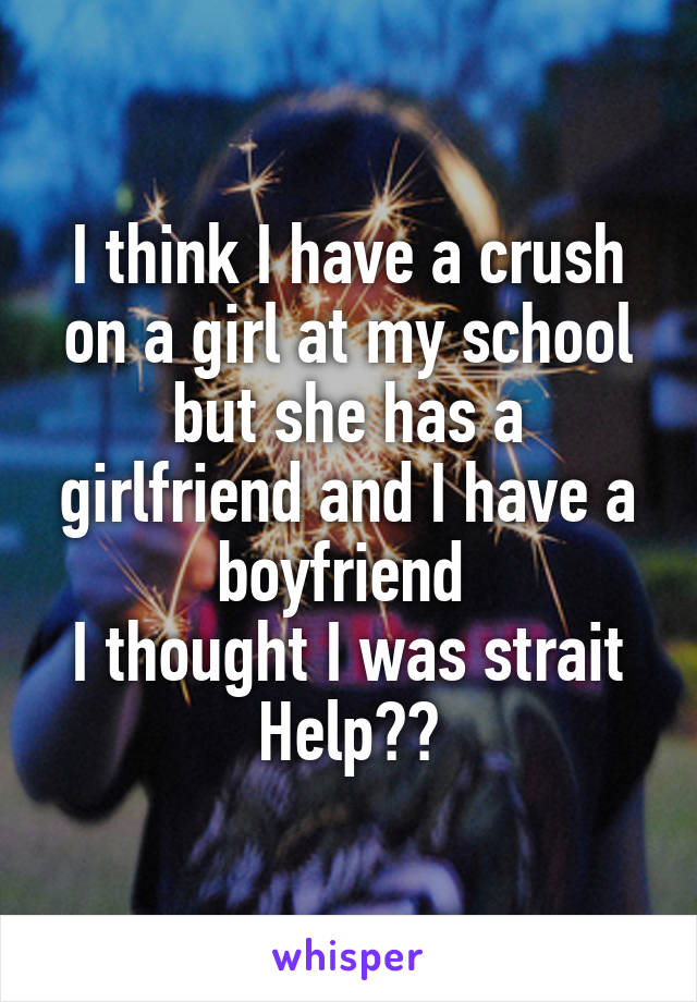 I think I have a crush on a girl at my school but she has a girlfriend and I have a boyfriend  I thought I was strait Help??
