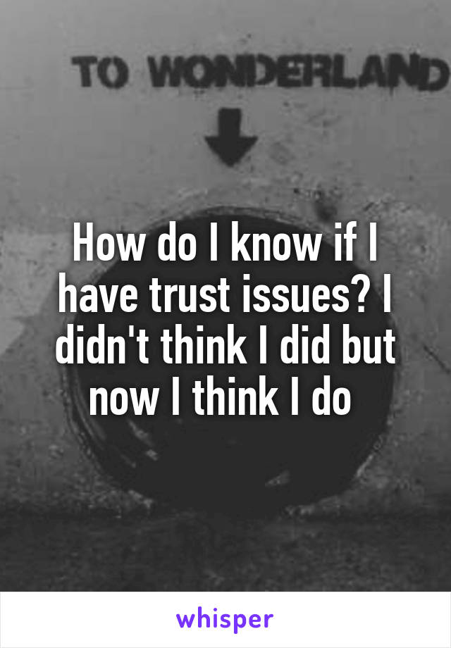 How do I know if I have trust issues? I didn't think I did but now I think I do