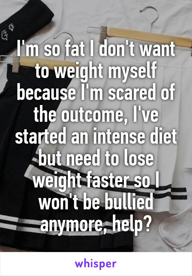 I'm so fat I don't want to weight myself because I'm scared of the outcome, I've started an intense diet but need to lose weight faster so I won't be bullied anymore, help?
