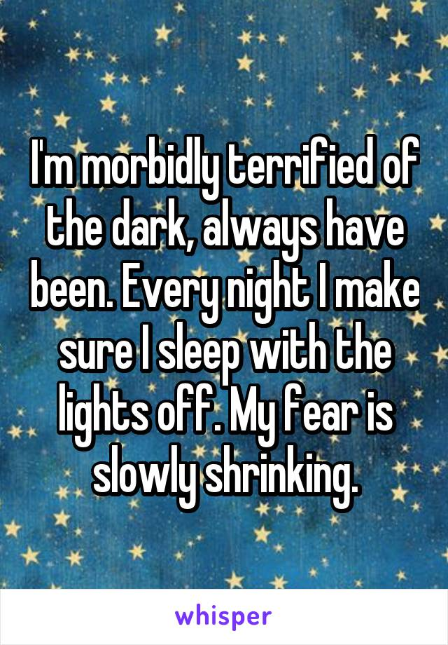 I'm morbidly terrified of the dark, always have been. Every night I make sure I sleep with the lights off. My fear is slowly shrinking.