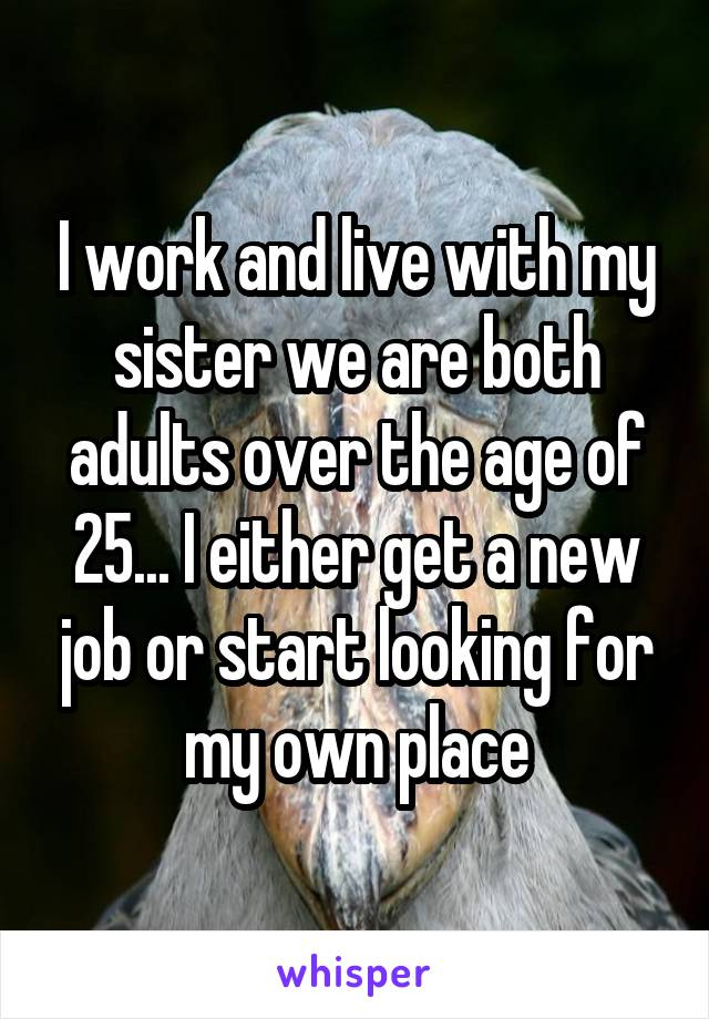 I work and live with my sister we are both adults over the age of 25... I either get a new job or start looking for my own place