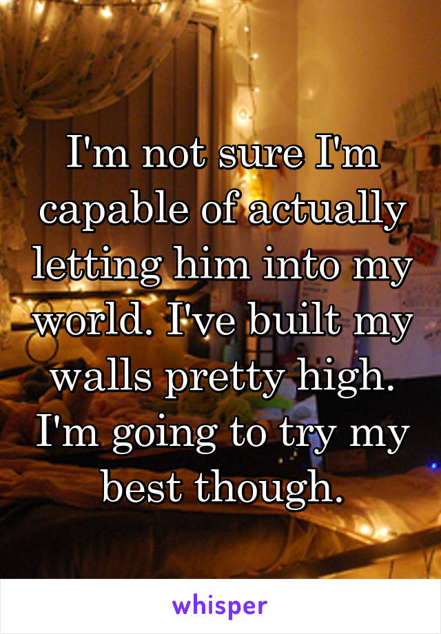 I'm not sure I'm capable of actually letting him into my world. I've built my walls pretty high. I'm going to try my best though.