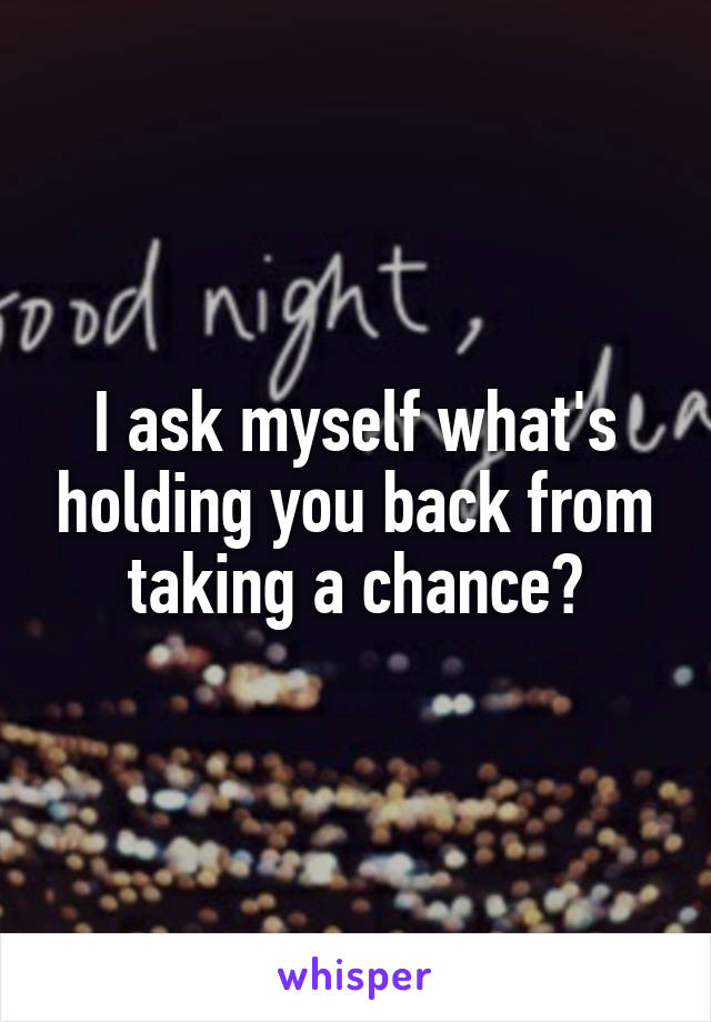 I ask myself what's holding you back from taking a chance?