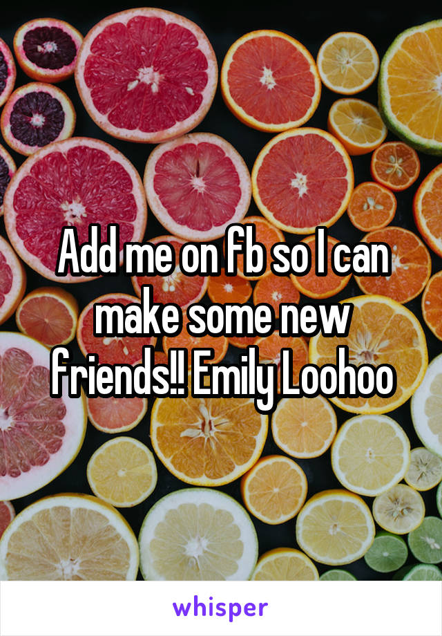 Add me on fb so I can make some new friends!! Emily Loohoo