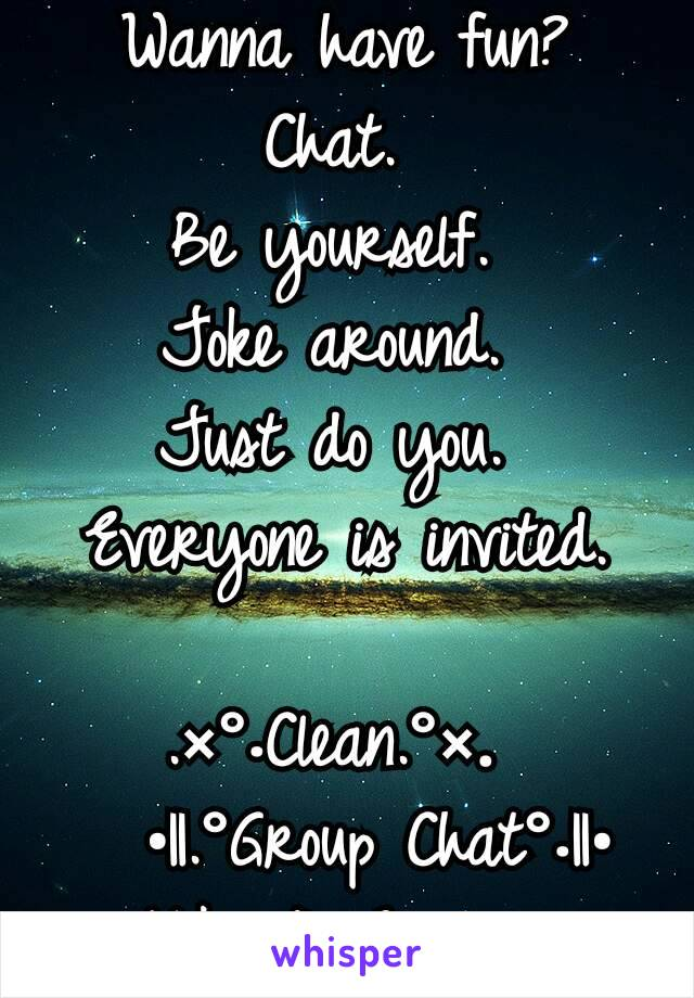 Wanna have fun? Chat.  Be yourself.  Joke around.  Just do you.  Everyone is invited.   .×°.Clean.°×.     •||.°Group Chat°.||•               Kik: iAmEnvious
