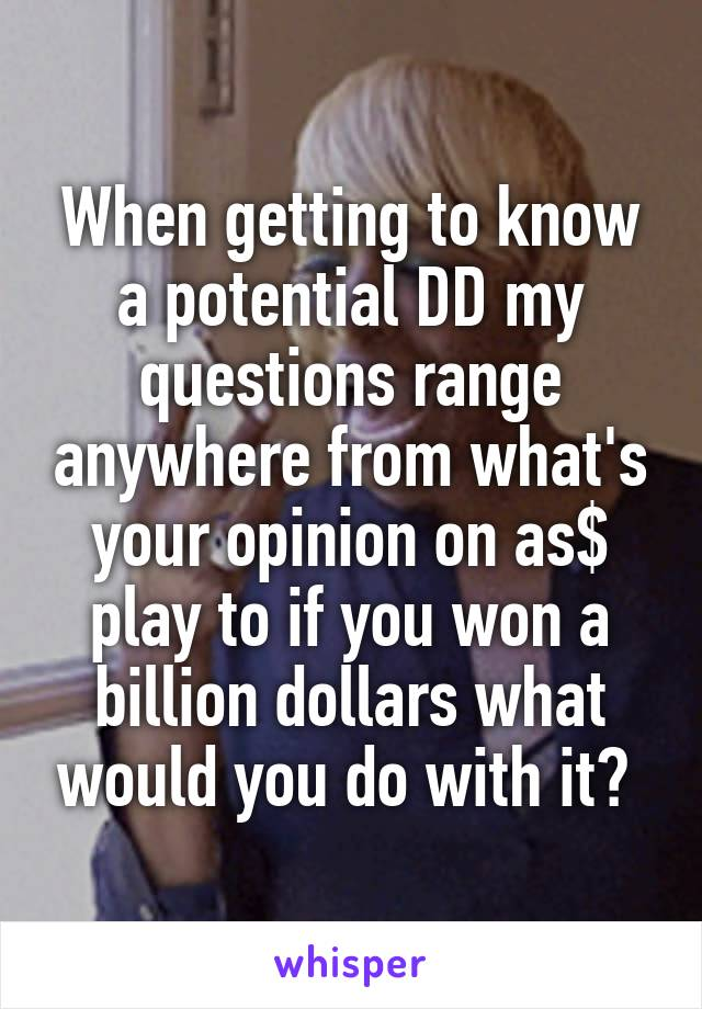 When getting to know a potential DD my questions range anywhere from what's your opinion on as$ play to if you won a billion dollars what would you do with it?