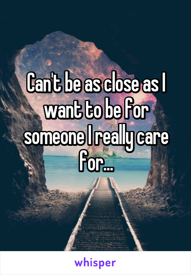 Can't be as close as I want to be for someone I really care for...