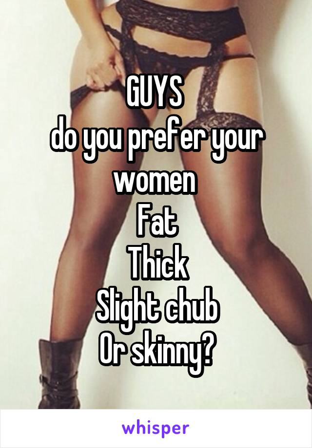 GUYS  do you prefer your women  Fat Thick Slight chub Or skinny?